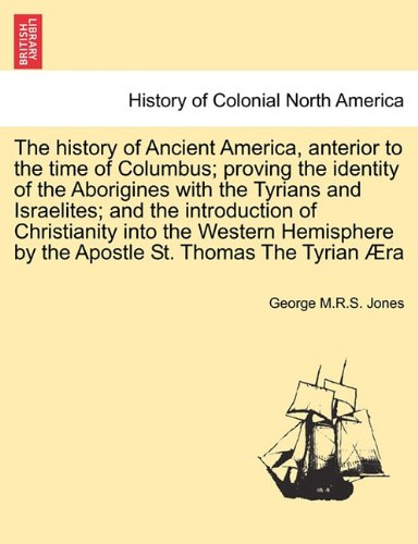 The history of Ancient America, anterior to the time of Columbus; proving the identity of the Aborigines with the Tyrians and Israelites; and the ... by the Apostle St. Thomas The Tyrian Æra