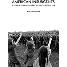 American Insurgents : A Brief History of Anti-Imperialism in the US
