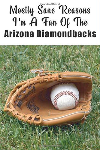 Mostly Sane Reasons I Am A Fan Of  The Arizona Diamondbacks:: The Sports Journal Alternative To Silly Greeting Cards (MLB Sports Journals, Band 1) (Sport Diamondback)