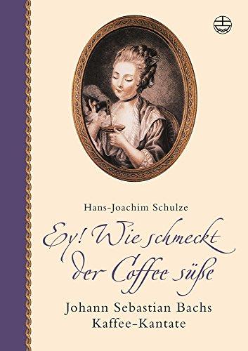 Download Ey! Wie schmeckt der Coffee süße. Mit CD: Johann Sebastian Bachs Kaffee-Kantate