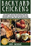 Backyard Chickens: The Essential Backyard Chickens Guide for Beginners. Choosing the Right Breed, Raising Chickens, Feeding, Care, and Troubleshooting