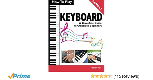 ac404e4b6 How To Play Keyboard: A Complete Guide for Absolute Beginners:  Amazon.co.uk: Ben Parker: 8601404440311: Books