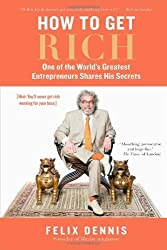 How to Get Rich: One of the World's Greatest Entrepreneurs Shares His Secrets 1st American Editi edition by Dennis, Felix (2008) Hardcover