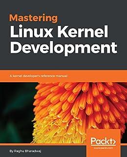Mastering Linux Kernel Development: A kernel developer's reference manual by [Bharadwaj, Raghu]