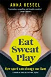 Eat Sweat Play: How Sport Can Change Our Lives by Anna Kessel