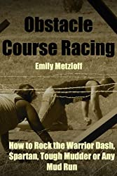 Obstacle Course Racing: How to Rock the Warrior Dash, Spartan, Tough Mudder or Any Mud Run (English Edition)