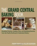 The Grand Central Baking Book: Breakfast Pastries, Cookies, Pies, and Satisfying Savories from the Pacific Northwest's Celebrated Bakery by Piper Davis (Oct 6 2009)