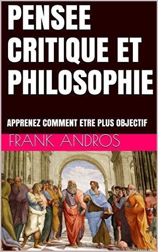 Couverture du livre PENSEE CRITIQUE ET PHILOSOPHIE: APPRENEZ COMMENT ETRE PLUS OBJECTIF (pensee critique Frank Andros t. 1)
