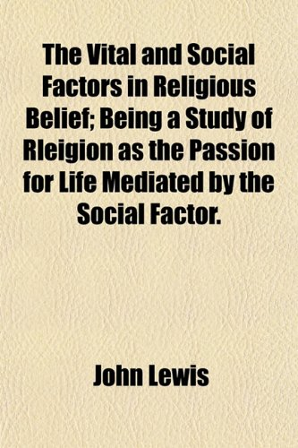The Vital and Social Factors in Religious Belief; Being a Study of Rleigion as the Passion for Life Mediated by the Social Factor.