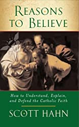 Reasons to Believe: How to Understand, Explain and Defend the Catholic Faith by Scott Hahn (2010-02-01)