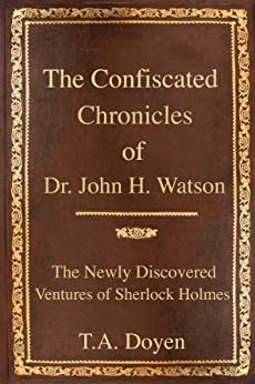 The Confiscated Chronicles of Dr. John H. Watson (The Newly Discovered Ventures of Sherlock Holmes Book 1) by [Doyen, T.A.]