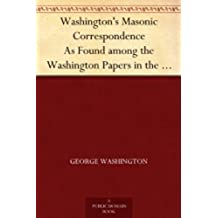 Washington's Masonic Correspondence As Found among the Washington Papers in the Library of Congress (English Edition)