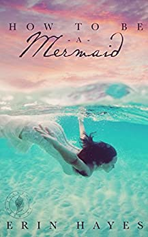How to be a Mermaid: A Falling in Deep Collection Novella (The Cotton Candy Quintet Book 1) by [Hayes, Erin]