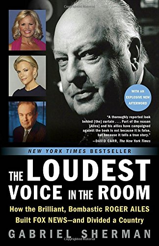 the-loudest-voice-in-the-room-how-the-brilliant-bombastic-roger-ailes-built-fox-news-and-divided-a-c