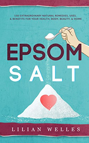 HEALTH: EPSOM SALT: 150 Extraordinary Natural Remedies, Uses, & Benefits For Your Health, Body, Beauty, & Home (Home Remedies, DIY Recipes, Pain Relief, ... Gardening, Weightloss) (English Edition) -
