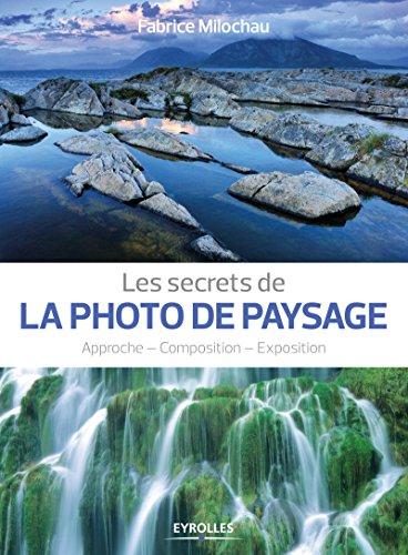 Les secrets de la photo de paysage: Approche - Composition - Exposition. par Fabrice Milochau