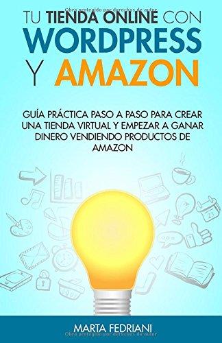 Tu tienda online con WordPress y Amazon: Guia práctica paso a paso para crear una tienda virtual y empezar a ganar dinero vendiendo productos de Amazon por Marta Fedriani