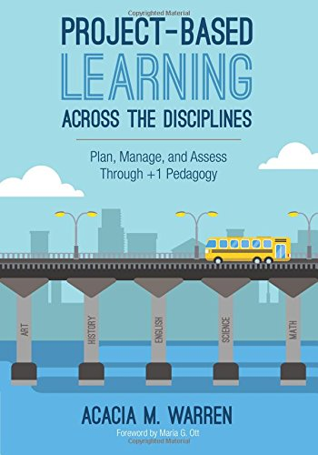 Project-Based Learning Across the Disciplines: Plan, Manage, and Assess Through +1 Pedagogy por Acacia M. Warren