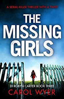 The Missing Girls: A serial killer thriller with a twist (Detective Robyn Carter crime thriller series Book 3) by [Wyer, Carol]