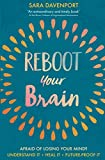 Reboot your Brain: AFRAID OF LOSING YOUR MIND? UNDERSTAND IT • HEAL IT • FUTURE-PROOF IT