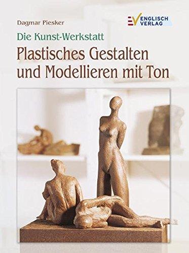 Die Kunst-Werkstatt. Plastisches Gestalten und Modellieren mit Ton