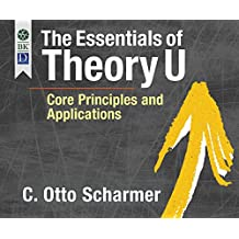 The Essentials of Theory U: Core Principles and Applications