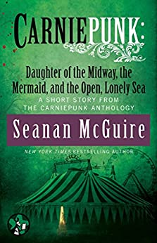 Carniepunk: Daughter of the Midway, the Mermaid, and the Open, Lonely Sea (English Edition) von [McGuire, Seanan]
