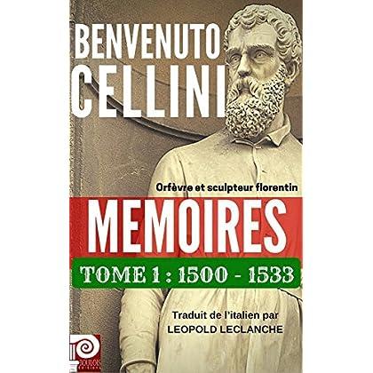 BENVENUTO CELLINI MEMOIRES TOME 1 : 1500-1533: Orfèvre et sculpteur florentin