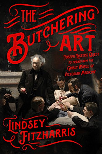 The Butchering Art: Joseph Lister's Quest to Transform the Grisly World of Victorian Medicine (English Edition)