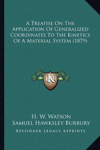 A Treatise on the Application of Generalized Coordinates to a Treatise on the Application of Generalized Coordinates to the Kinetics of a Material the Kinetics of a Material System (1879)
