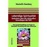 Lebendige Spiritualität: Gedanken über die spirituellen Grundlagen der GFK. GFK: Die Ideen & ihre Anwendung