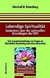 Lebendige Spiritualität: Gedanken über die spirituellen Grundlagen der GFK - GFK: Die Ideen & ihre Anwendung - Marshall B. Rosenberg