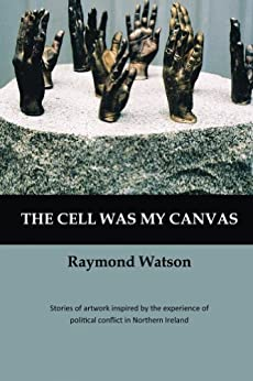 The Cell Was My Canvas: Stories of artwork inspired by the political conflict in Northern Ireland (English Edition) di [Watson, Raymond]