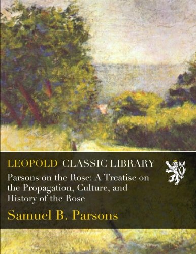 Parsons on the Rose: A Treatise on the Propagation, Culture, and History of the Rose por Samuel B. Parsons