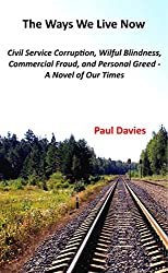 The Ways We Live Now: Civil Service Corruption, Wilful Blindness, Commercial Fraud and Personal Greed - a Novel of Our Times