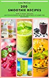 200  SMOOTHIE RECIPES: HOW TO MAKE AMAZING MOUTH-WATERING HEALTHY SMOOTHIES AT HOME...