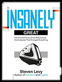 Insanely Great: The Life and Times of Macintosh, the Computer that changed Everything by [Levy, Steven]