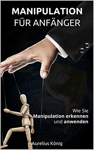 Manipulation für Anfänger: Wie Sie Manipulation erkennen und anwenden (Manipulation für Anfänger, Manipulationstechniken, manipulieren, Einfluss)