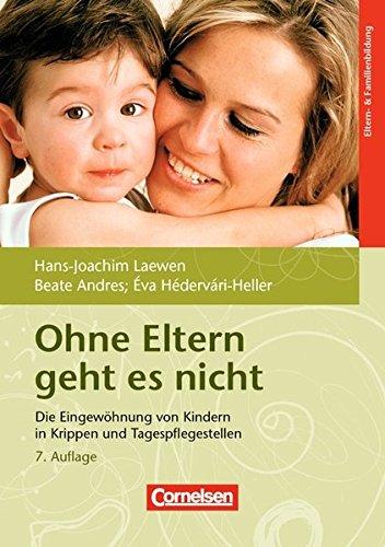 Ohne Eltern geht es nicht (7. überarbeitete Auflage): Die Eingewöhnung von Kindern in Krippen und Tagespflegestellen. Buch