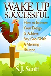 Wake Up Successful: How to Increase Your Energy and Achieve Any Goal with a Morning Routine by S.J. Scott (2014-03-21)