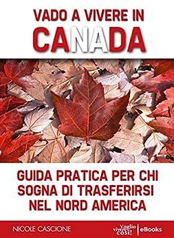 Vado a vivere in Canada: Guida pratica per chi sogna di trasferirsi in Nord America di [Cascione, Nicole]