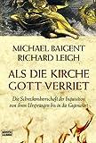 Als die Kirche Gott verriet. Die Schreckensherrschaft der Inquisition von ihren Ursprüngen bis in die Gegenwart - Michael Baigent