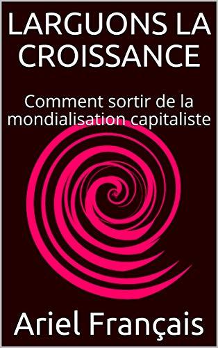 Couverture du livre LARGUONS LA CROISSANCE: Comment sortir de la mondialisation capitaliste