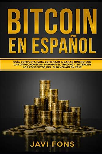 Bitcoin en Español: Guía Completa para Comenzar a ganar dinero con las Criptomonedas, dominar el Trading y entender los conceptos del Blockchain en 2019 (Bitcoin, Ethereum, XRP, Blockchain)