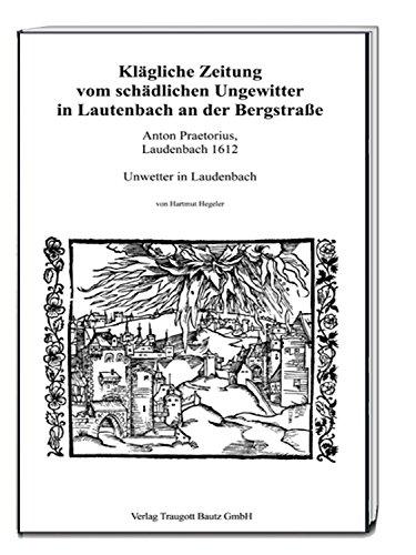 Klägliche Zeitung vom schädlichen Ungewitter in Lautenbach an der Bergstraße: Anton Praetorius, Laudenbach 1612 - Unwetter in Laudenbach