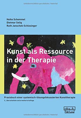 Kunst als Ressource in der Therapie: Praxisbuch einer systemisch-lösungsfokussierten Kunsttherapie
