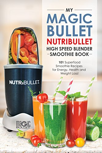 Magic Bullet NutriBullet High Speed Blender Smoothie Book: 101 Superfood Smoothie Recipes for Energy, Health and Weight Loss! (Magic Bullet NutriBullet Blender Mixer Cookbooks) (English Edition) Blade Magic Bullet