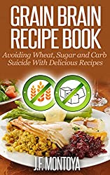 Grain Brain Paleo Recipe Book: Avoiding Wheat, Sugar and Carb Suicide With Delicious Paleo Recipes (Wheat Free And Low Carb Recipes)