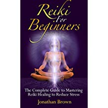 Reiki: Reiki For Beginners:: The Complete Guide to Mastering Reiki Healing to Reduce Stress! (Sikhism - Chakras - Shintoism - Reiki Symbols - Energy Healing - Chakra Balancing) (English Edition)