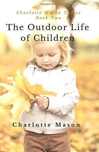 The Outdoor Life of Children: The Importance of Nature Study and Outside Activities: Volume 2 (Charlotte Mason Topics)